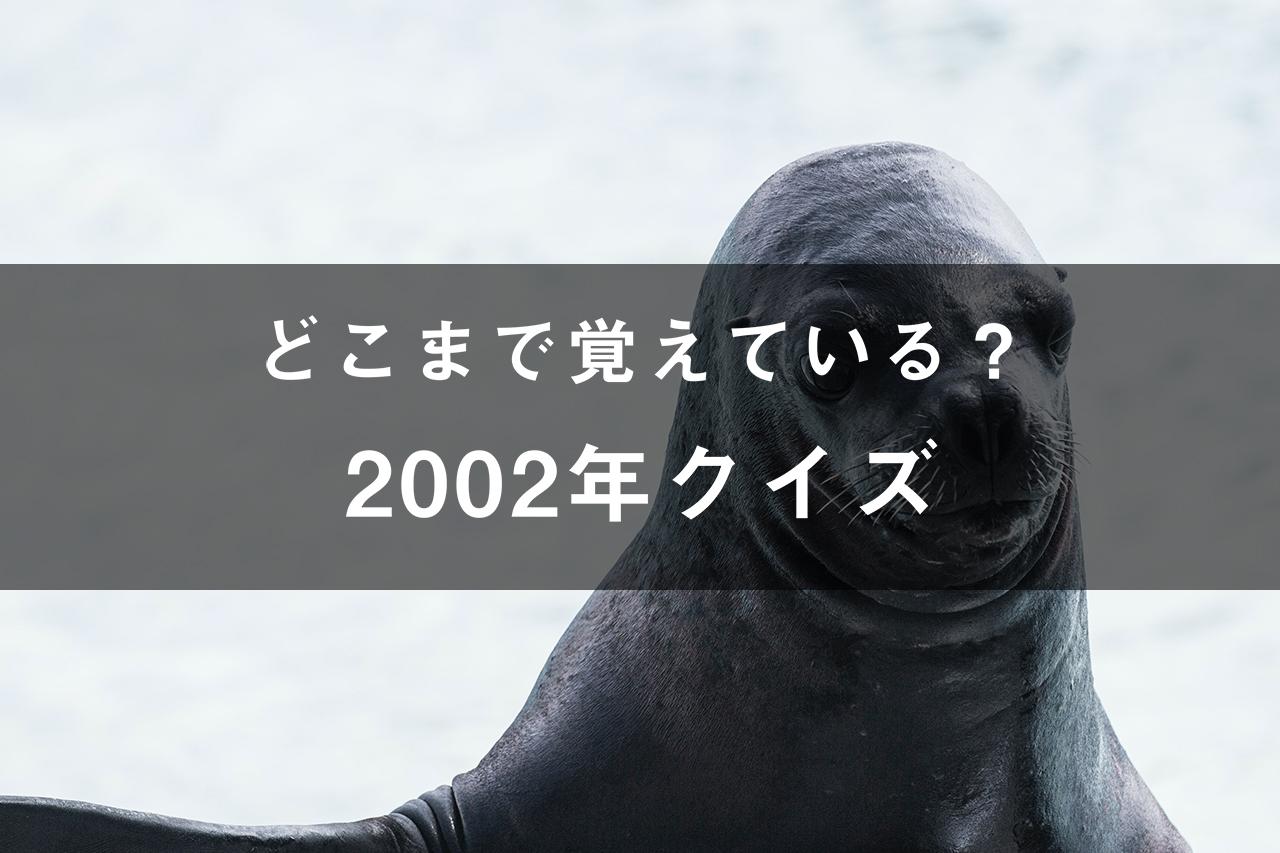 どこまで覚えてる?2002年クイズ
