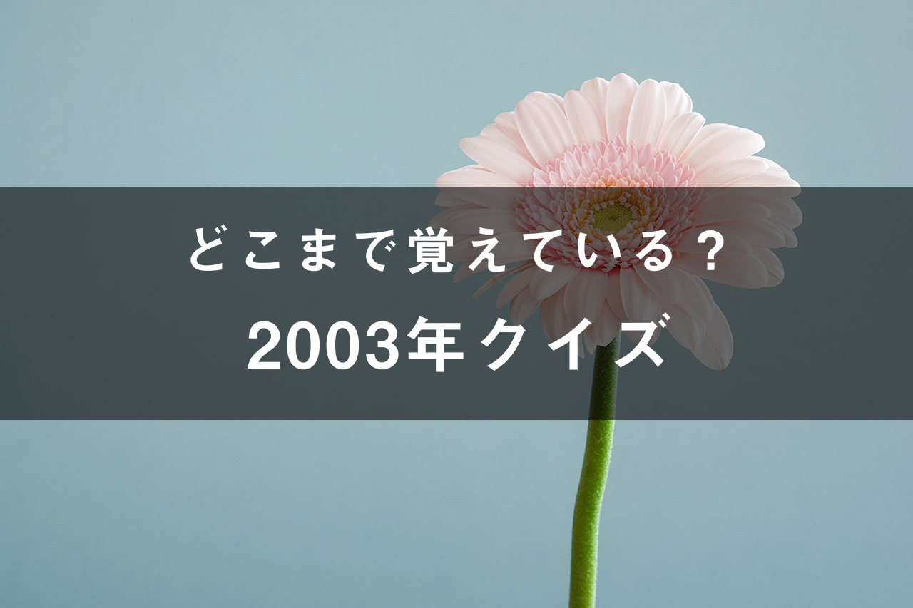 どこまで覚えてる?2003年クイズ