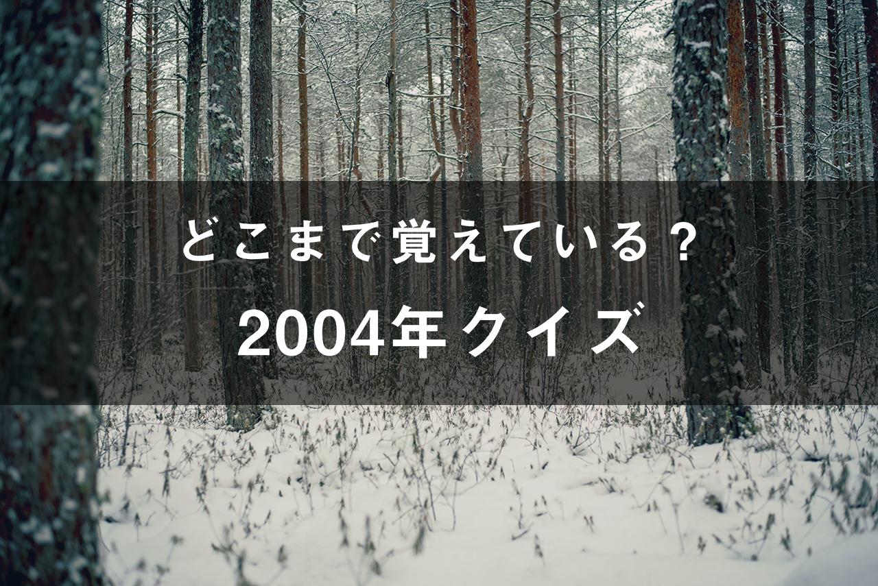 どこまで覚えてる?2004年クイズ